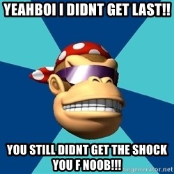 Funkykong - YEAHBOI I DIDNT GET LAST!! YOU STILL DIDNT GET THE SHOCK YOU F NOOB!!!
