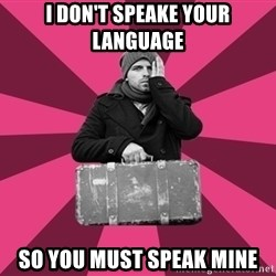 potential emigrant - I don't speake your language so you must speak mine