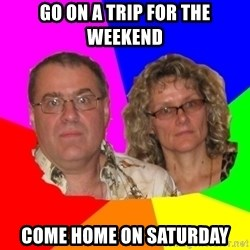 Paranoid Parents - Go on a trip for the weekend come home on saturday