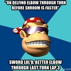"Funkykong - ""on delfino elbow through turn before shroom is faster"" Sword lol'd, better elbow through last turn lap 3"