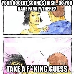 Alpha Boyfriend - YOUR ACCENT SOUNDS IRISH...DO YOU HAVE FAMILY THERE? TAKE A F**KING GUESS