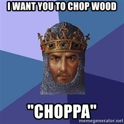 "Age Of Empires - i want you to chop wood ""choppa"""