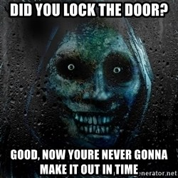 NEVER ALONE  - did you lock the door? good, now youre never gonna make it out in time