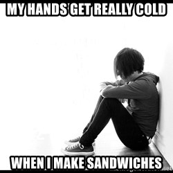 First World Problems - my hands get really cold  when i make sandwiches