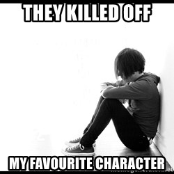 First World Problems - they killed off my favourite character
