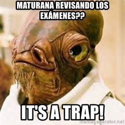 Its A Trap - maturana revisando los exámenes?? IT'S A TRAP!