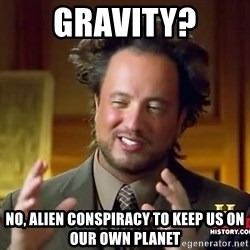 Ancient Aliens - Gravity? no, alien conspiracy to keep us on our own planet