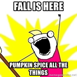 X ALL THE THINGS - Fall is here Pumpkin spice all the things