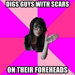 Idiot Nerd Girl - Digs Guys With Scars on their foreheads