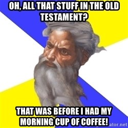 God - oh, all that stuff in the old testament? That was before i had my morning cup of coffee!