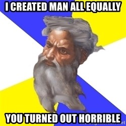 Advice God - i created man all equally you turned out horrible