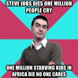 Privilege Denying Dude - Steve jobs dies one million people cry One million Starving kids in africa die no one cares