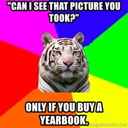 """yearbook white tiger - """"Can i see that picture you took?"""" only if you buy a yearbook."""