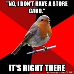 """Retail Robin - """"No, I don't have a store card."""" It's right there"""