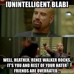 skinhedjohn - [unintelligent blab] Well, heather, renee walker rocks, it's you and rest of your hater friends are overrated...