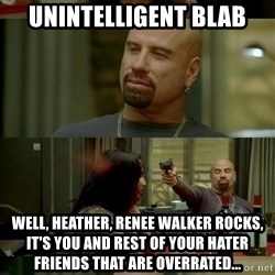 skinhedjohn - unintelligent blab Well, heather, renee walker rocks, it's you and rest of your hater friends that are overrated...