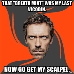 "AngryDoctor - That ""breath mint"" was my last vicodin. Now go get my scalpel."