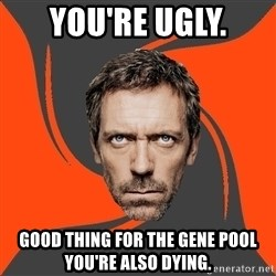 AngryDoctor - You're ugly. Good thing for the gene pool you're also dying.