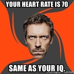 AngryDoctor - Your heart rate is 70 Same as your iq.