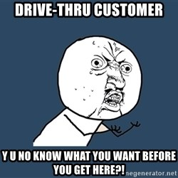 Y U No - drive-thru customer y u no know what you want before you get here?!
