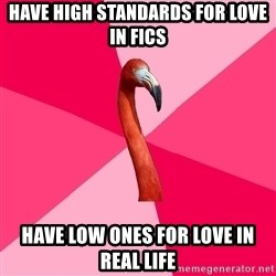 Fanfic Flamingo - Have high standards for love in fics have low ones for love in Real life