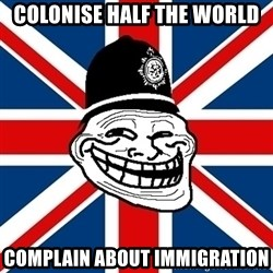 British Troll - colonise half the world complain about immigration