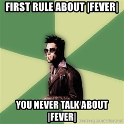 Tyler Durden - First rule about |FEVER| You never talk about |fever|