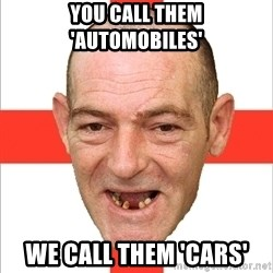 Country English Idiot - You call them 'automobiles' we call them 'cars'