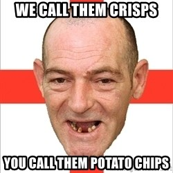 Country English Idiot - we call them crisps you call them potato chips