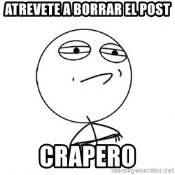 Challenge Accepted - Atrevete a borrar el post Crapero