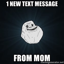 Forever Alone - 1 new text message from mom