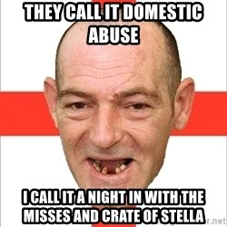 Country English Idiot - they call it domestic abuse  i call it a night in with the misses and crate of stella