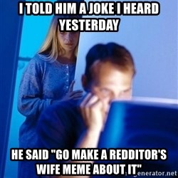 "Redditors Wife - I told him a joke i heard yesterday he said ""go make a redditor's wife meme about it"""