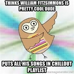 Advice Owl - thinks william fitzsimmons is pretty cool dude PUTS ALL HIS SONGS IN CHILLOUT PLAYLIST