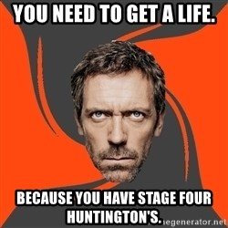 AngryDoctor - you need to get a life. because you have stage four huntington's.