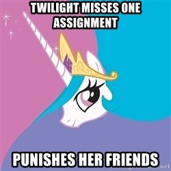 Celestia - Twilight misses one assignment Punishes her friends