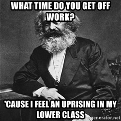 Karl Marx to the Rescue - What time do you get off work? 'cause i feel an uprising in my lower class