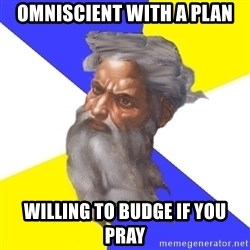 Advice God - omniscient with a plan Willing to budge if you pray
