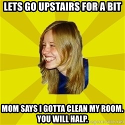 Trologirl - Lets go upstairs for a bit Mom says I gotta clean my room. you will halp.
