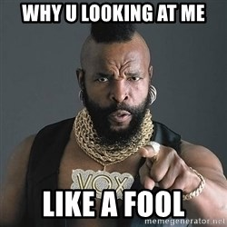 Mr T - why u lo0king at me like a fool