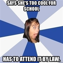 Annoying Facebook Girl - Says she's too cool for school has to attend it by law.