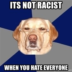 Racist Dawg - Its not racist  when you hate everyone