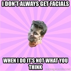 Sassy Gay Friend - i don't always get facials when i do it's not what you think