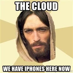 Jesus mem - THE CLOUD WE HAVE IPHONES HERE NOW