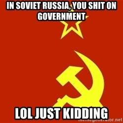 In Soviet Russia - In soviet russia, you shit on government LOL just kidding