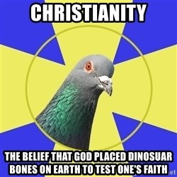 Religion Pigeon - CHRISTIANITY tHE BELIEF THAT GOD PLACED DINOSUAR BONES ON EARTH TO TEST ONE'S FAITH