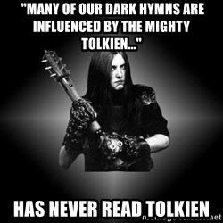 "Black Metal -  ""Many of our dark hymns are influenced by the mighty Tolkien..."" has never read tolkien"