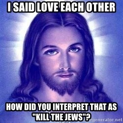 "Jesus Christ - I said love each other How dId you interpreT that as ""kill the jews""?"