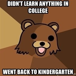 Pedobear - DIDN'T LEARN ANYTHING IN COLLEGE went back to kindergarten