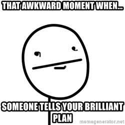 poker f - That awkward moment when... someone tellS your BRILLIANT plan